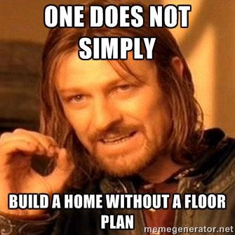 Amazing One Does Not Simply Build A Home Without A Floor Plan